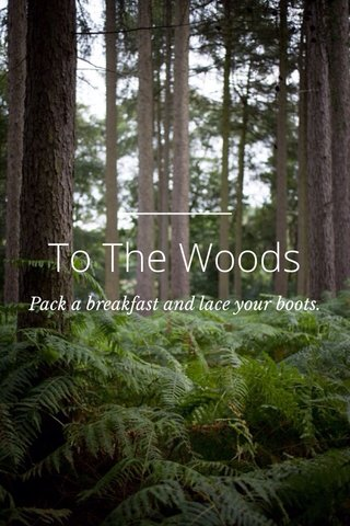 To The Woods Pack a breakfast and lace your boots.