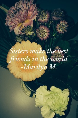 Sisters make the best friends in the world -Marilyn M.