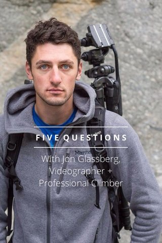 With Jon Glassberg, Videographer + Professional Climber FIVE QUESTIONS