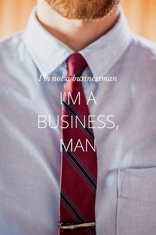 I'M A BUSINESS, MAN I'm not a businessman