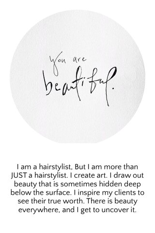 I am a hairstylist, But I am more than JUST a hairstylist. I create art. I draw out beauty that is sometimes hidden deep below the surface. I inspire my clients to see their true worth. There is beauty everywhere, and I get to uncover it.