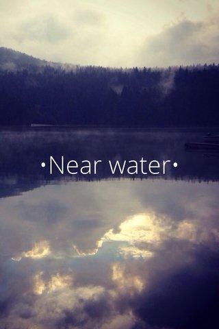 •Near water•