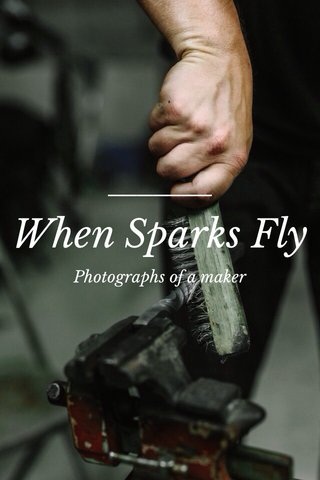 When Sparks Fly Photographs of a maker