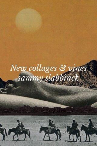 New collages & vines sammy slabbinck