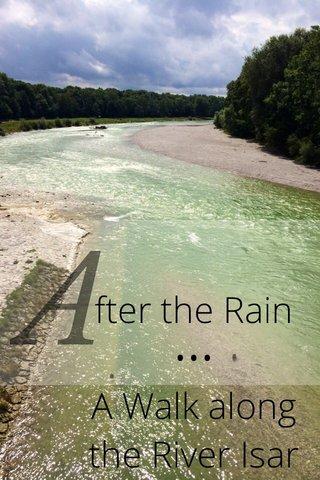 A fter the Rain ••• A Walk along the River Isar