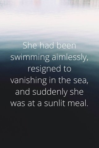 She had been swimming aimlessly, resigned to vanishing in the sea, and suddenly she was at a sunlit meal.