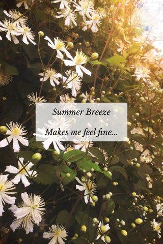 Summer Breeze Makes me feel fine...