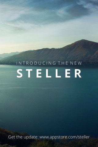 STELLER Get the update: www.appstore.com/steller INTRODUCING THE NEW