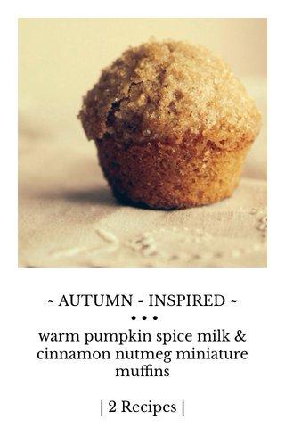 ~ AUTUMN - INSPIRED ~ • • • warm pumpkin spice milk & cinnamon nutmeg miniature muffins | 2 Recipes |