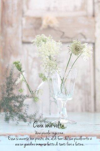 C'era una volta... Una piccola ragazza... Essa si accorse ben presto, che, al di fuori del suo piccolo orto vi era un giardino immenso fatto di tanti fiori e fatine..