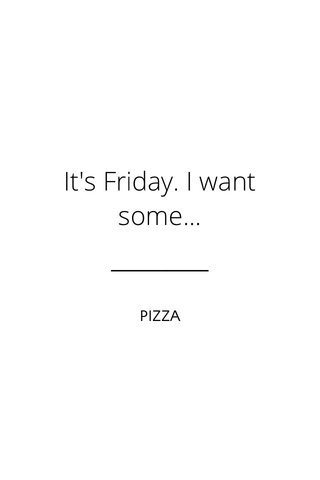 It's Friday. I want some... PIZZA