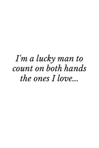 I'm a lucky man to count on both hands the ones I love...