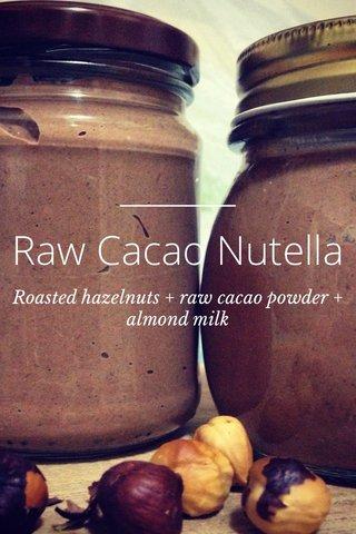 Raw Cacao Nutella Roasted hazelnuts + raw cacao powder + almond milk