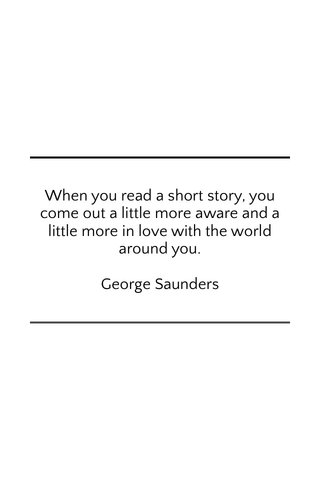 When you read a short story, you come out a little more aware and a little more in love with the world around you. George Saunders
