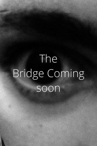 The Bridge Coming soon