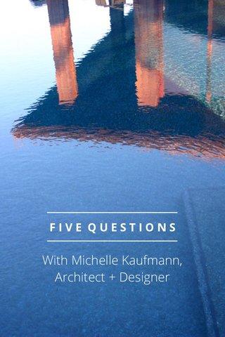 With Michelle Kaufmann, Architect + Designer FIVE QUESTIONS