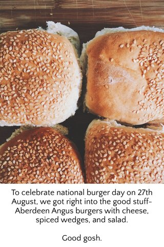 To celebrate national burger day on 27th August, we got right into the good stuff-Aberdeen Angus burgers with cheese, spiced wedges, and salad. Good gosh.