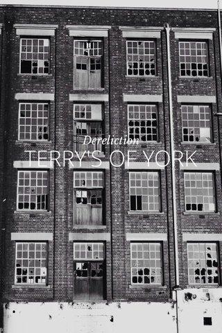 TERRY'S OF YORK Dereliction