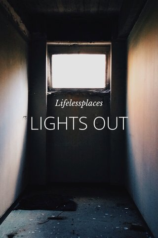 LIGHTS OUT Lifelessplaces
