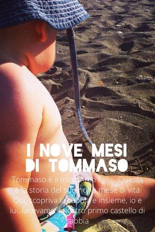 I nove mesi di Tommaso Tommaso è il mio primo figlio. Questa è la storia del suo nono mese di vita Qui, scopriva la sabbia e insieme, io e lui, facevamo il nostro primo castello di sabbia