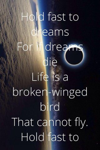 Hold fast to dreams For if dreams die Life is a broken-winged bird That cannot fly. Hold fast to dreams For when dreams go Life is a barren field Frozen with snow.