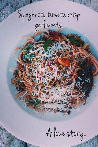 A love story... Spaghetti, tomato, crisp garlic oats.