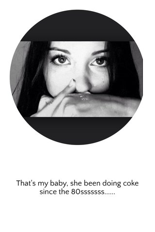 That's my baby, she been doing coke since the 80sssssss......