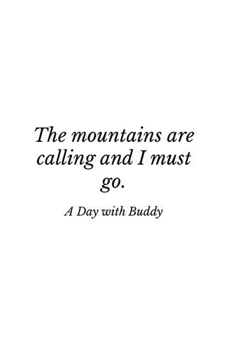 The mountains are calling and I must go. A Day with Buddy