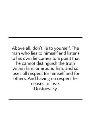 Above all, don't lie to yourself. The man who lies to himself and listens to his own lie comes to a point that he cannot distinguish the truth within him, or around him, and so loses all respect for himself and for others. And having no respect he ceases to love. -Dostoevsky-