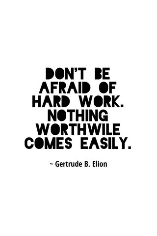 Don't be afraid of hard work. Nothing worthwile comes easily. ~ Gertrude B. Elion