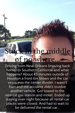 Stuck in the middle of no where... Driving from New Orleans (moving back home) to Southern California and what happens? About 45 minutes outside of Houston a front tire blows and the car veers into the center divider. I wasn't hurt and the accident didn't involve another vehicle. Got towed to the nearest gas station and motel. Ended up staying over night because all rental car places were closed. And had to wait to be delivered the rental car...