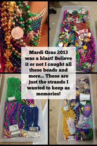 Mardi Gras 2013 was a blast! Believe it or not I caught all these beads and more... These are just the strands I wanted to keep as memories!