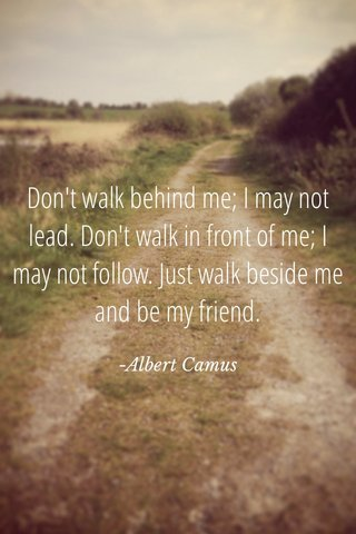Don't walk behind me; I may not lead. Don't walk in front of me; I may not follow. Just walk beside me and be my friend. -Albert Camus