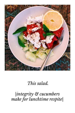 This salad.  integrity & cucumbers make for lunchtime respite 