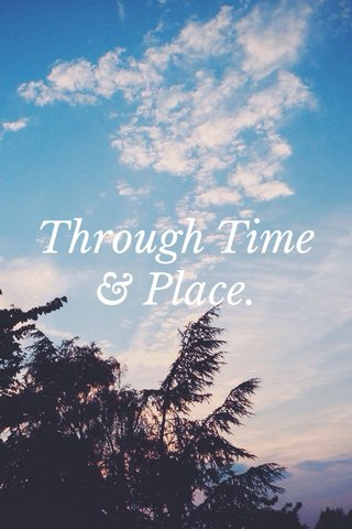 Through Time & Place.