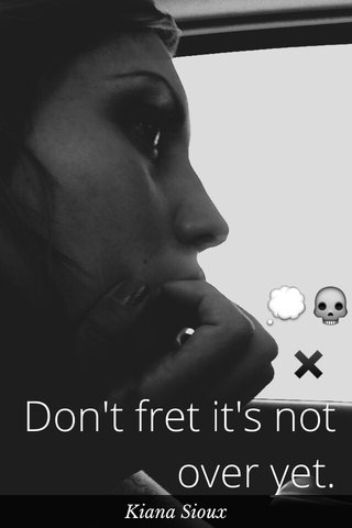 💭💀 ✖️ Don't fret it's not over yet. Kiana Sioux