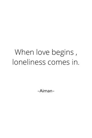 When love begins , loneliness comes in. -Aiman-