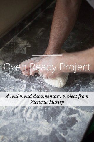 Oven Ready Project A real bread documentary project from Victoria Harley