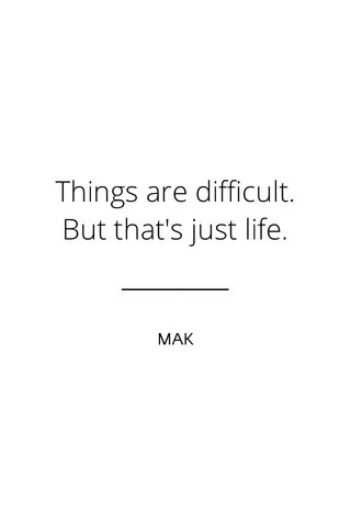 Things are difficult. But that's just life. MAK