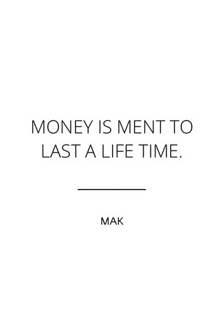 MONEY IS MENT TO LAST A LIFE TIME. MAK