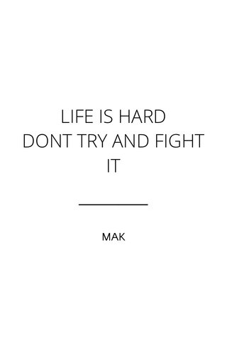 LIFE IS HARD DONT TRY AND FIGHT IT MAK