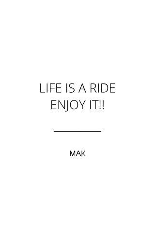 LIFE IS A RIDE ENJOY IT!! MAK