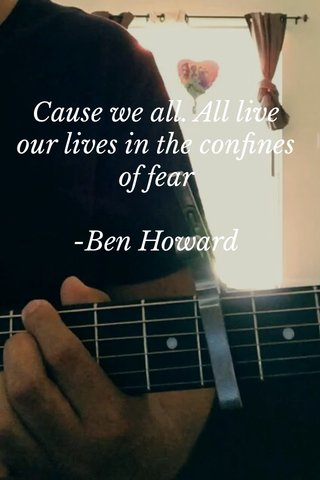 Cause we all. All live our lives in the confines of fear -Ben Howard