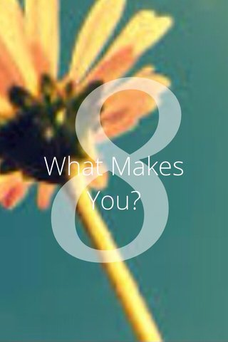 8 What Makes You?
