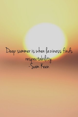 Deep summer is when laziness finds respectability. -Sam Keen