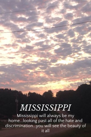 MISSISSIPPI Mississippi will always be my home...looking past all of the hate and discrimination...you will see the beauty of it all