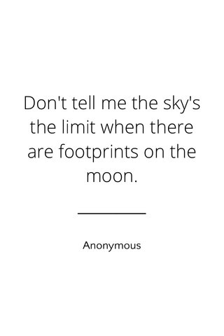 Don't tell me the sky's the limit when there are footprints on the moon. Anonymous