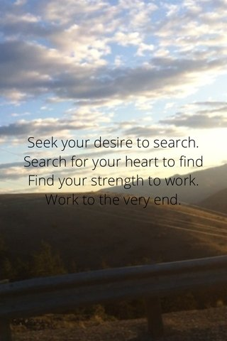 Seek your desire to search. Search for your heart to find Find your strength to work. Work to the very end.