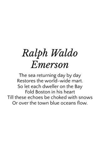Ralph Waldo Emerson The sea returning day by day Restores the world-wide mart. So let each dweller on the Bay Fold Boston in his heart Till these echoes be choked with snows Or over the town blue oceans flow.