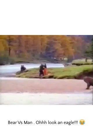 Bear Vs Man . Ohhh look an eagle!!! 😂